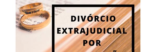 Divórcio Extrajudicial por procuração pública.