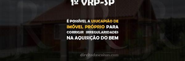 1ª VRP-SP – É possível a usucapião de imóvel próprio para corrigir irregularidades na aquisição do bem.