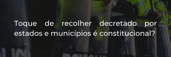 Toque de recolher decretado por estados e municípios é constitucional?