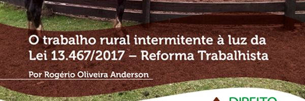 O trabalho rural intermitente à luz da Lei 13.467/2017 – Reforma Trabalhista