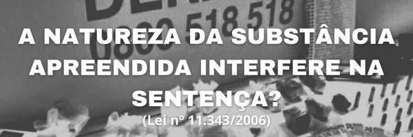 A natureza da substância apreendida interfere na sentença?
