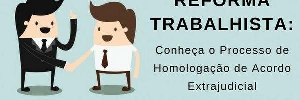 Reforma Trabalhista: Conheça o Processo de Homologação de Acordo Extrajudicial
