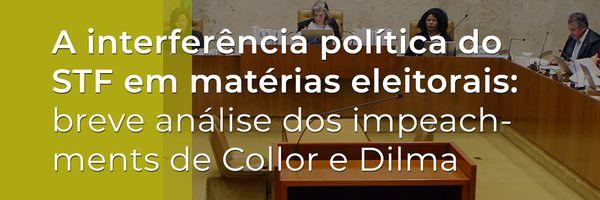 A interferência política do STF em matérias eleitorais: breve análise dos impeachments de Collor e Dilma