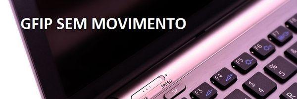 GFIP/SEFIP Sem Movimento: entenda as regras para elaboração
