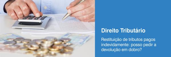 Restituição de tributos pagos indevidamente: posso pedir a devolução em dobro?