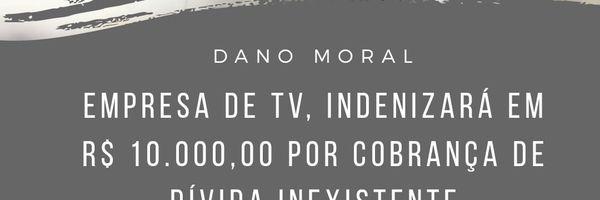 Empresa de TV indenizará em R$ 10.000,00 cliente, por cobrança de dívida inexistente