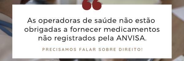 As operadoras de saúde não estão obrigadas a fornecer medicamento não registrado pela ANVISA.
