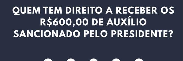 Coronavoucher - Quem tem direito a receber o auxílio de R$600 sancionado pelo presidente?