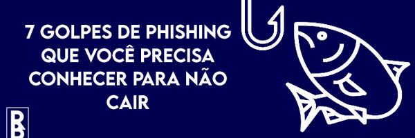 7 golpes de phishing que você precisa conhecer para não cair
