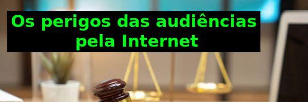 Os perigos das audiências pela Internet