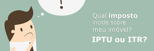 Sobre meu imóvel, devo pagar IPTU ou ITR?
