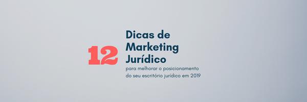 12 Dicas de Marketing Jurídico para melhorar o posicionamento do seu escritório jurídico em 2019
