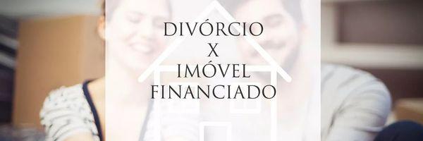 Divórcio: como fica a partilha do imóvel financiado?