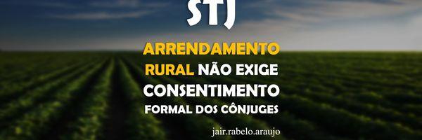 STJ - Arrendamento rural não exige consentimento formal dos cônjuges