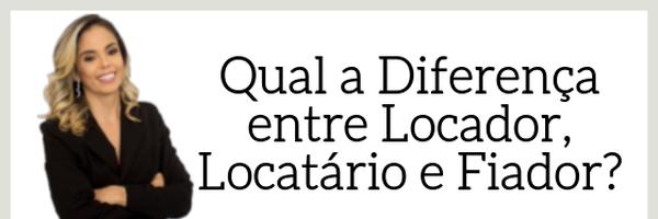 Qual a Diferença entre Locador, Locatário e Fiador?