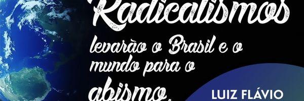 Radicalismos levarão o Brasil e o mundo para o abismo.