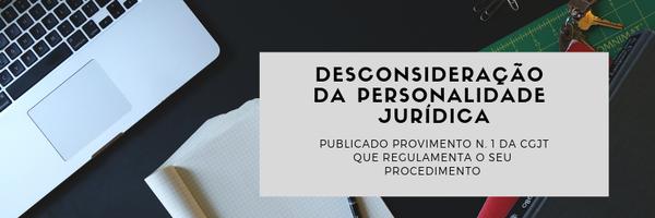 Publicado provimento que regulamenta Desconsideração da personalidade jurídica na Justiça do Trabalho