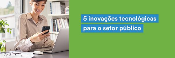 5 inovações tecnológicas para o setor público que você precisa conhecer