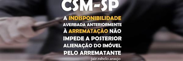 CSM – A indisponibilidade averbada anteriormente à arrematação não impede a posterior alienação do imóvel pelo arrematante