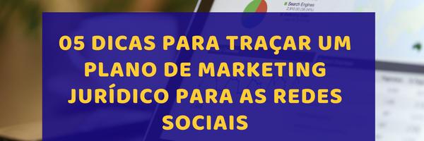 05 Dicas para traçar um plano estratégico de Marketing Jurídico para as Redes Sociais