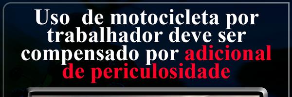 Uso rotineiro de motocicleta por trabalhador deve ser compensado por adicional de periculosidade