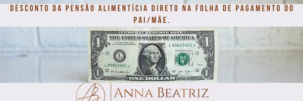 Desconto da Pensão Alimentícia direto na folha de pagamento do pai/mãe.