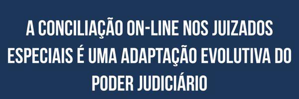 A conciliação on-line nos Juizados Especiais é uma adaptação evolutiva do Poder Judiciário