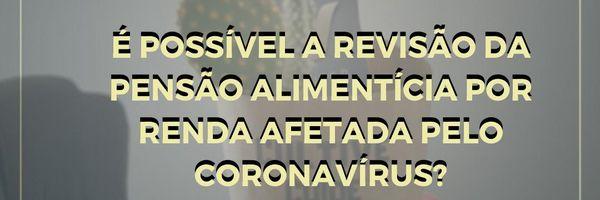 É possível a revisão da pensão alimentícia por renda afetada pelo coronavírus?