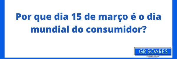 Por que dia 15 de março é o dia mundial do consumidor?