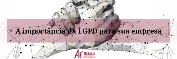 A importância da Lei Geral de Proteção de Dados Pessoais para sua empresa