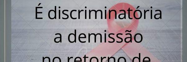 É discriminatória demissão no retorno de afastamento por doença grave!