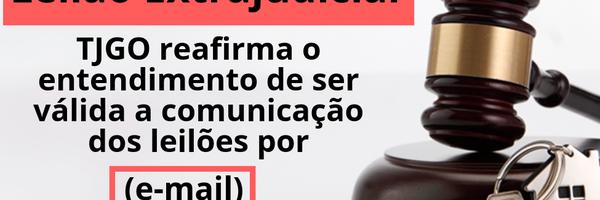 TJGO reafirma a validade da comunicação dos leilões por e-mail - alienação fiduciária de imóvel