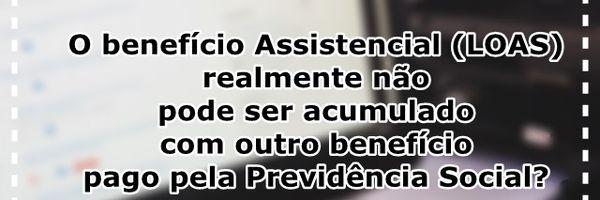 O benefício Assistencial (LOAS) realmente não pode ser acumulado com outro benefício pago pela Previdência Social?