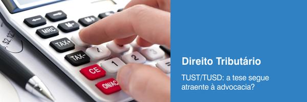 TUST/TUSD: a tese segue atraente à advocacia?