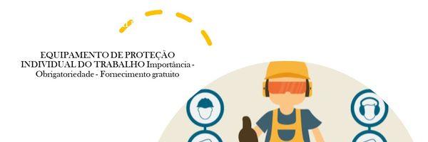 Equipamento De Proteção Individual do Trabalho: Importância - Obrigatoriedade - Fornecimento gratuito.