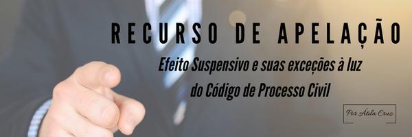 O Efeito Suspensivo e suas exceções aplicáveis ao Recurso de Apelação, à luz do Código de Processo Civil
