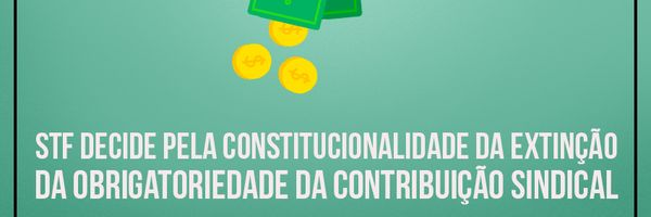STF decide: Contribuição Sindical não é obrigatória