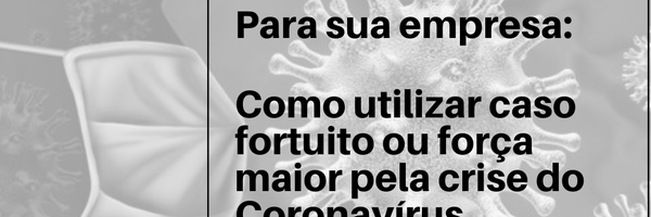 Como utilizar caso fortuito ou força maior pela crise do Coronavírus/Covid-19.