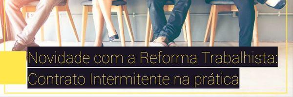 Novidade com a Reforma Trabalhista: Contrato Intermitente na prática