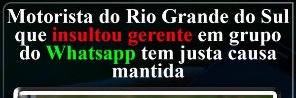 Motorista do Rio Grande do Sul que insultou gerente em grupo do Whatsapp tem justa causa mantida