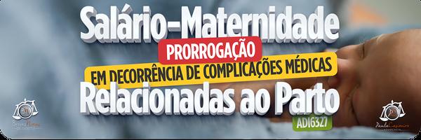 Salário-Maternidade. Prorrogação em decorrência de complicações médicas relacionadas ao parto.