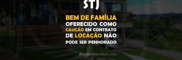 STJ - Bem de família oferecido como caução em contrato de locação não pode ser penhorado