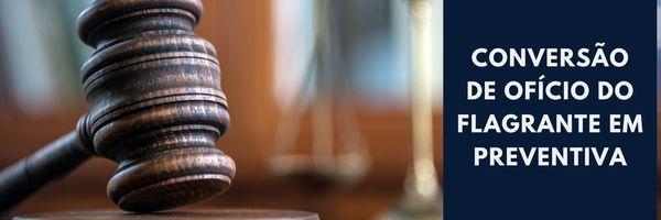 Conversão, de ofício, da prisão em flagrante em prisão preventiva