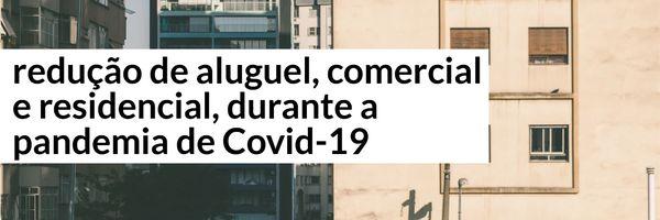 Redução de aluguel - comercial e residencial - durante a pandemia de Covid-19