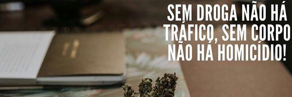 Sem droga não há tráfico, sem corpo não há homicídio!