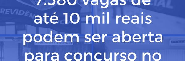 7.580 vagas de até 10 mil reais podem ser aberta para concurso no INSS em 2018