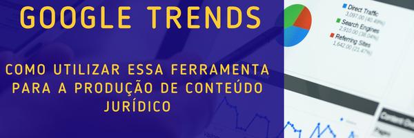 Google Trends: como utilizar essa ferramenta para a produção de conteúdo jurídico