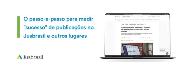 """O passo-a-passo para medir """"sucesso"""" de publicações no Jusbrasil e outros lugares"""