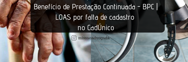 INSS não poderá cessar o Benefício de Prestação Continuada - BPC| LOAS por falta de cadastro no CadÚnico