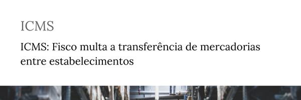 ICMS: Fisco multa a transferência de mercadorias entre estabelecimentos